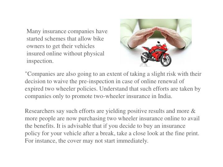 Many insurance companies have started schemes that allow bike owners to get their vehicles insured online without physical inspection.