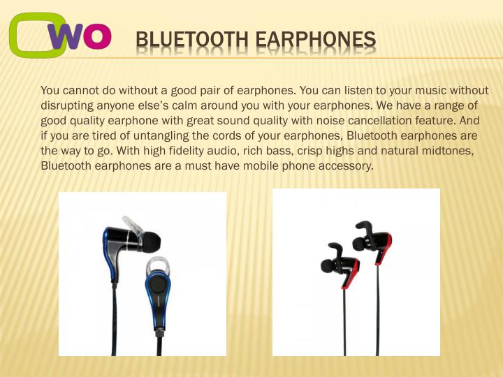 You cannot do without a good pair of earphones. You can listen to your music without disrupting anyone else's calm around you with your earphones. We have a range of good quality earphone with great sound quality with noise cancellation feature. And if you are tired of untangling the cords of your earphones, Bluetooth earphones are the way to go. With high fidelity audio, rich bass, crisp highs and natural midtones, Bluetooth earphones are a must have mobile phone accessory.