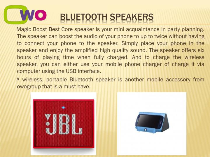 Magic Boost Best Core speaker is your mini acquaintance in party planning. The speaker can boost the audio of your phone to up to twice without having to connect your phone to the speaker. Simply place your phone in the speaker and enjoy the amplified high quality sound. The speaker offers six hours of playing time when fully charged. And to charge the wireless speaker, you can either use your mobile phone charger of charge it via computer using the USB interface.