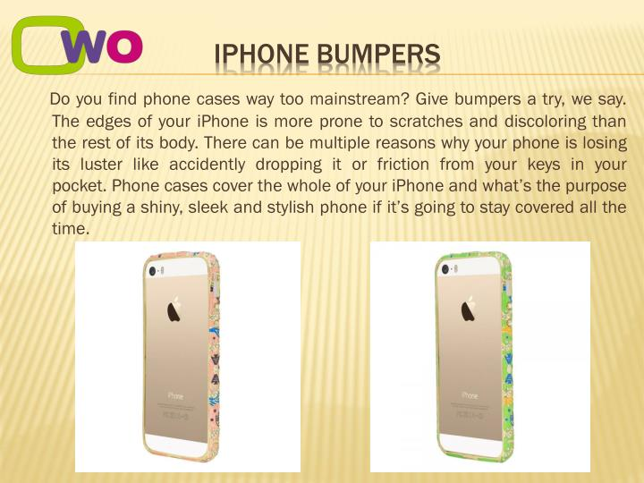 Do you find phone cases way too mainstream? Give bumpers a try, we say. The edges of your iPhone is more prone to scratches and discoloring than the rest of its body. There can be multiple reasons why your phone is losing its luster like accidently dropping it or friction from your keys in your pocket. Phone cases cover the whole of your iPhone and what's the purpose of buying a shiny, sleek and stylish phone if it's going to stay covered all the time.