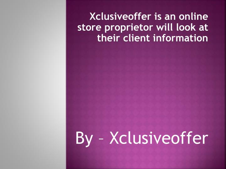 Xclusiveoffer is an online store proprietor will look at their client information by xclusiveoffer