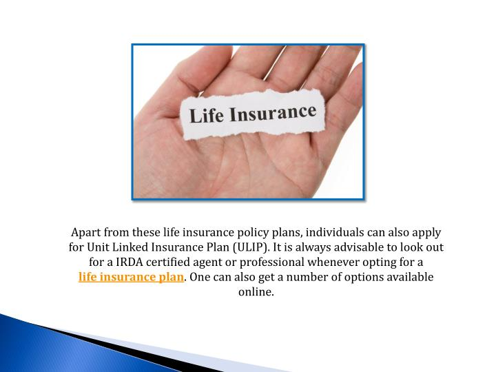 Apart from these life insurance policy plans, individuals can also apply for Unit Linked Insurance Plan (ULIP). It is always advisable to look out for a IRDA certified agent or professional whenever opting for a