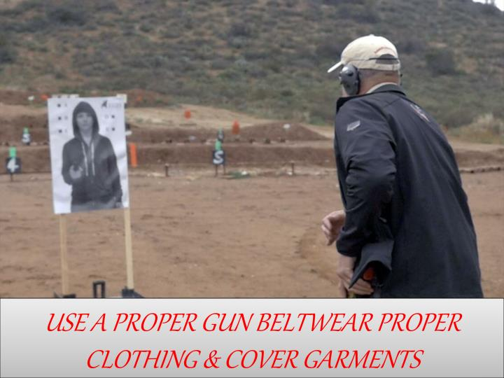 USE A PROPER GUN BELTWEAR PROPER CLOTHING & COVER GARMENTS