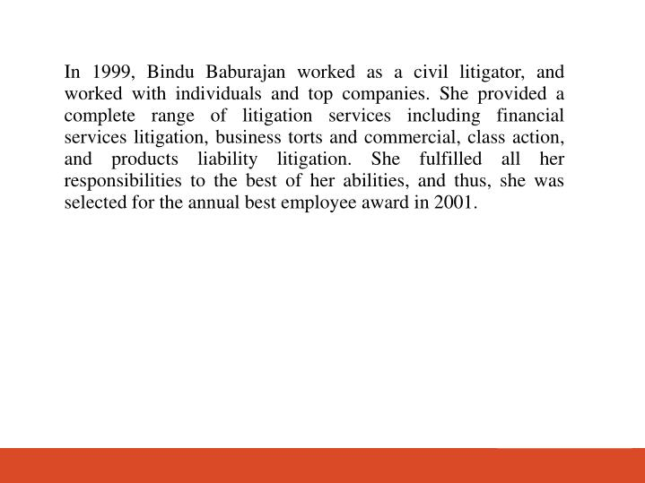 In 1999, Bindu Baburajan worked as a civil litigator, and worked with individuals and top companies. She provided a complete range of litigation services including financial services litigation, business torts and commercial, class action, and products liability litigation. She fulfilled all her responsibilities to the best of her abilities, and thus, she was selected for the annual best employee award in 2001.