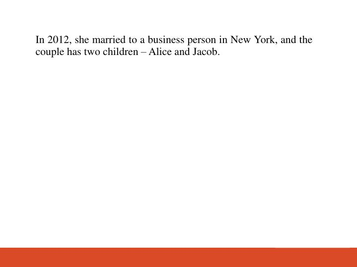 In 2012, she married to a business person in New York, and the couple has two children – Alice and Jacob.
