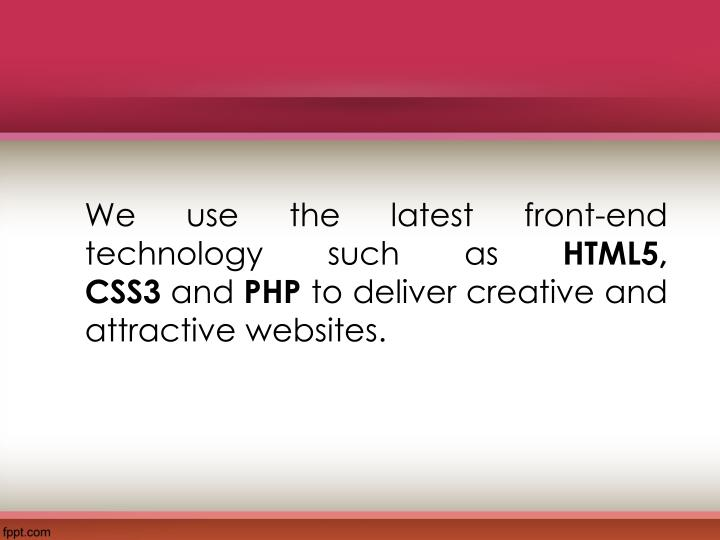 We use the latest front-end technology such as