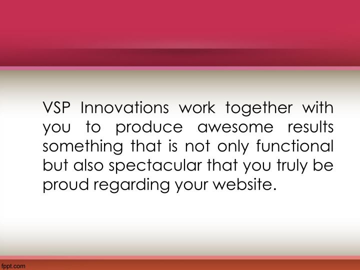 VSP Innovations work together with you to produce awesome results something that is not only functional but also spectacular that you truly be proud regarding your website.