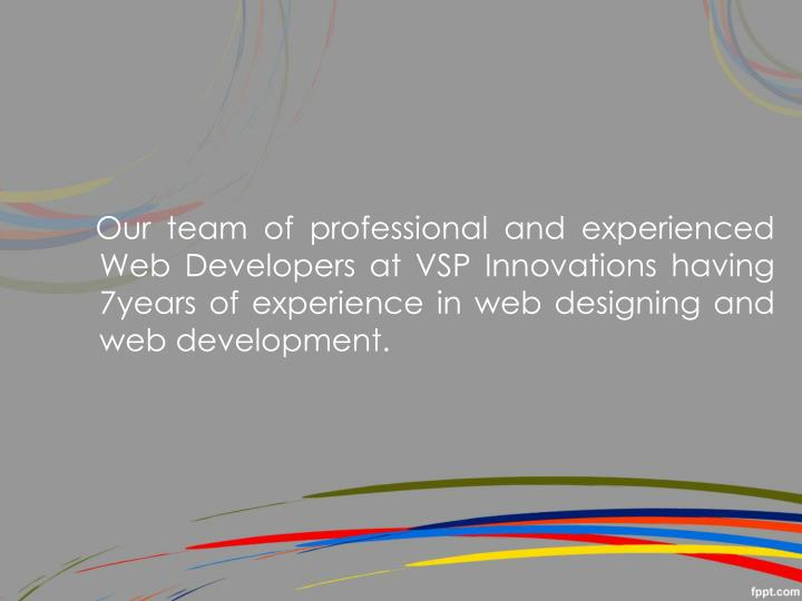 Our team of professional and experienced Web Developers at VSP Innovations having 7years of experience in web designing and web development.