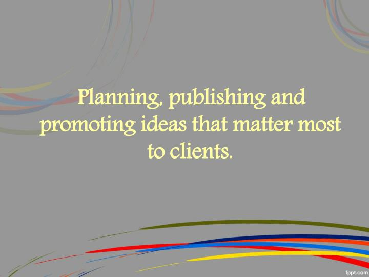 Planning, publishing and promoting ideas that matter most to clients.