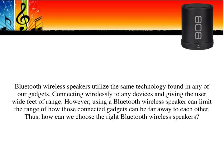 Bluetooth wireless speakers utilize the same technology found in any of our gadgets. Connecting wire...