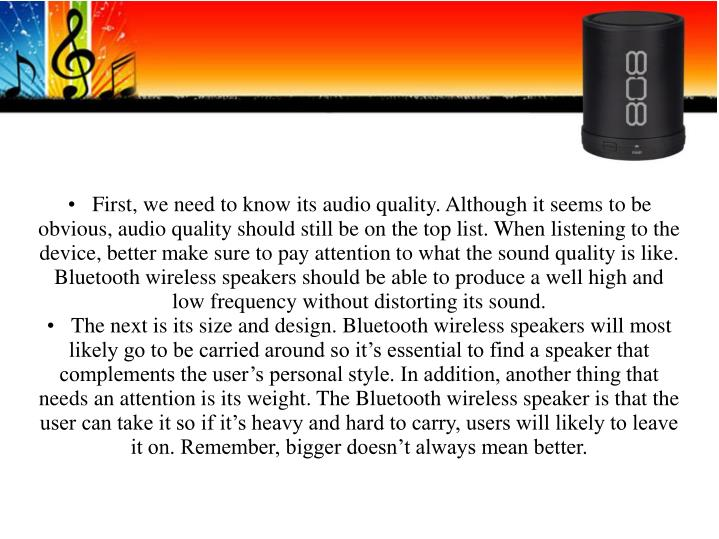 •First, we need to know its audio quality. Although it seems to be obvious, audio quality should still be on the top list. When listening to the device, better make sure to pay attention to what the sound quality is like. Bluetooth wireless speakers should be able to produce a well high and low frequency without distorting its sound.