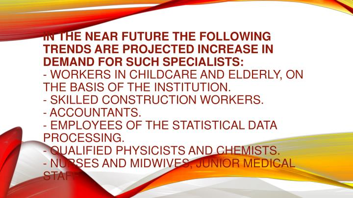 In the near future the following trends are projected increase in demand for such specialists:
