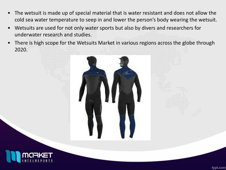 The wetsuit is made up of special material that is water resistant and does not allow the cold sea w...