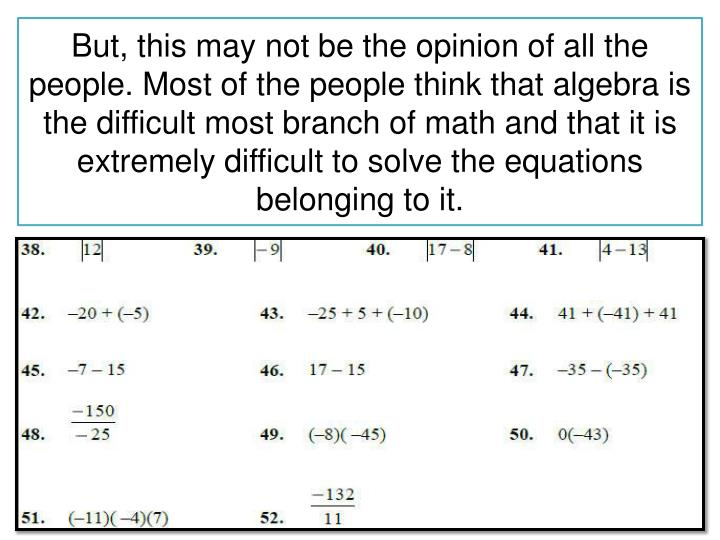 But, this may not be the opinion of all the people. Most of the people think that algebra is the difficult most branch of math and that it is extremely difficult to solve the equations belonging to it.