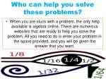 who can help you solve these problems