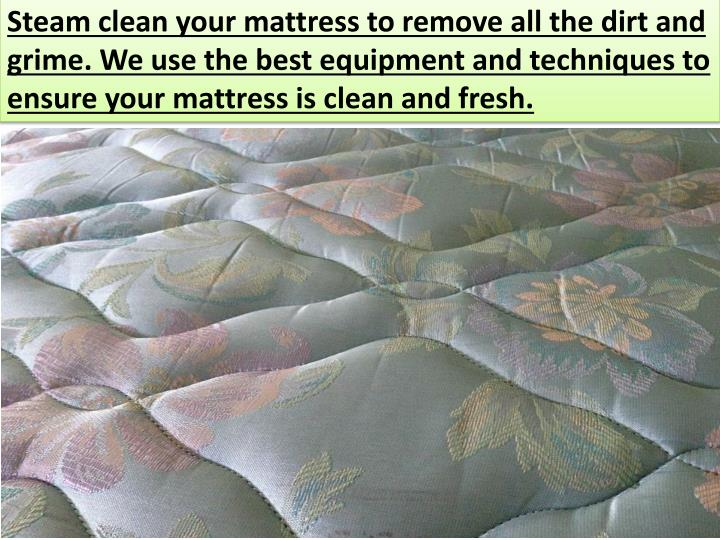 Steam clean your mattress to remove all the dirt and grime. We use the best equipment and techniques to ensure your mattress is clean and fresh.