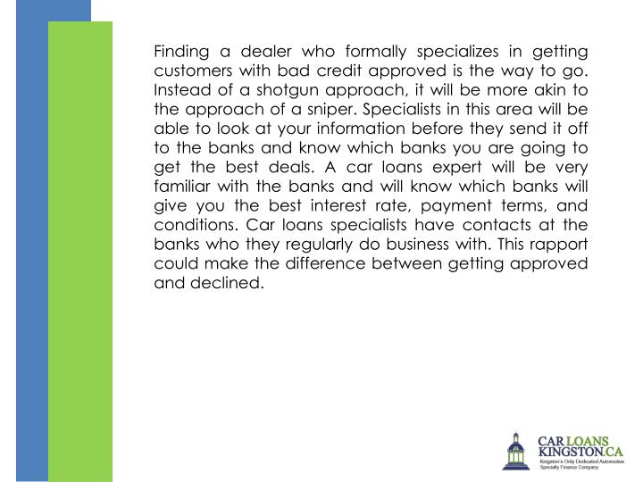 Finding a dealer who formally specializes in getting customers with bad credit approved is the way to go. Instead of a shotgun approach, it will be more akin to the approach of a sniper. Specialists in this area will be able to look at your information before they send it off to the banks and know which banks you are going to get the best deals. A car loans expert will be very familiar with the banks and will know which banks will give you the best interest rate, payment terms, and conditions. Car loans specialists have contacts at the banks who they regularly do business with. This rapport could make the difference between getting approved and declined.
