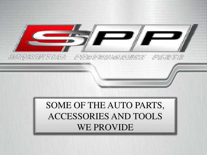 SOME OF THE AUTO PARTS, ACCESSORIES AND TOOLS