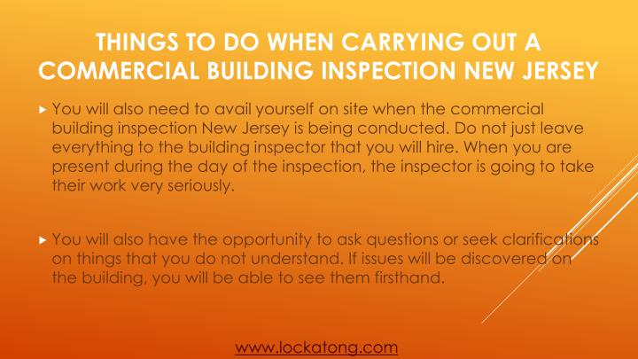 You will also need to avail yourself on site when the commercial building inspection New Jersey is being conducted. Do not just leave everything to the building inspector that you will hire. When you are present during the day of the inspection, the inspector is going to take their work very seriously.