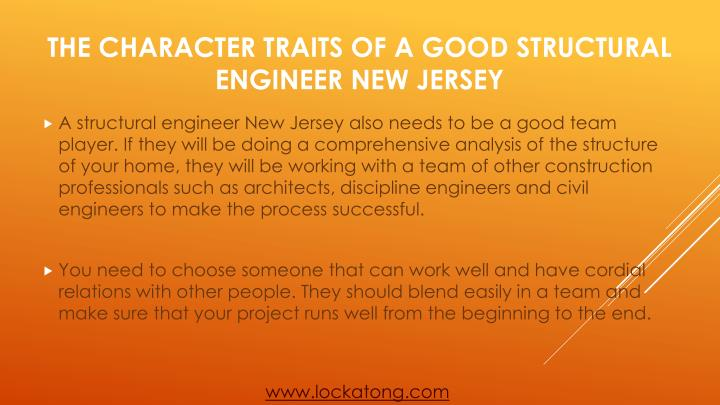 A structural engineer New Jersey also needs to be a good team player. If they will be doing a comprehensive analysis of the structure of your home, they will be working with a team of other construction professionals such as architects, discipline engineers and civil engineers to make the process successful.