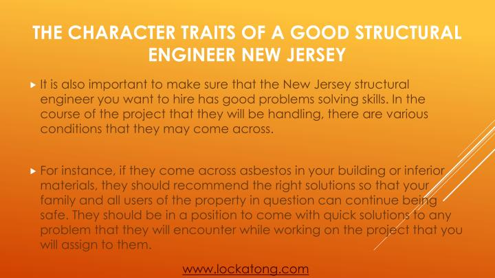 It is also important to make sure that the New Jersey structural engineer you want to hire has good problems solving skills. In the course of the project that they will be handling, there are various conditions that they may come across.