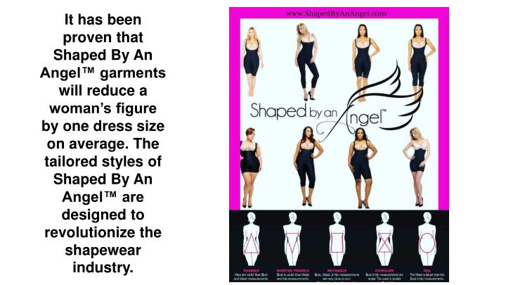 It has been proven that Shaped By An Angel™ garments will reduce a woman's figure by one dress size on average. The tailored styles of Shaped By An Angel™ are designed to revolutionize the shapewear industry.