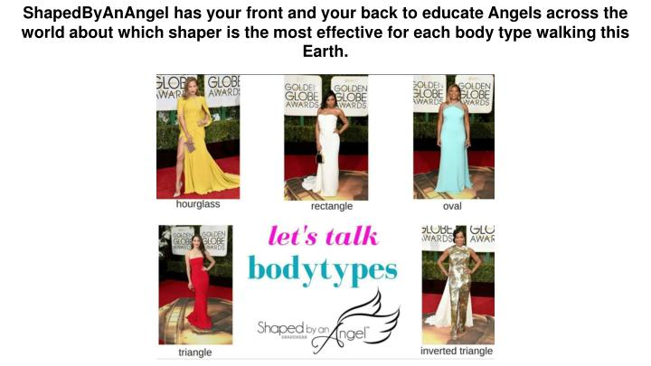 ShapedByAnAngel has your front and your back to educate Angels across the world about which shaper is the most effective for each body type walking this Earth.