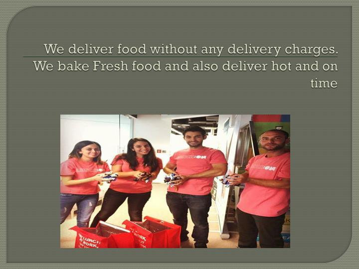 We deliver food without any delivery charges we bake fresh food and also deliver hot and on time