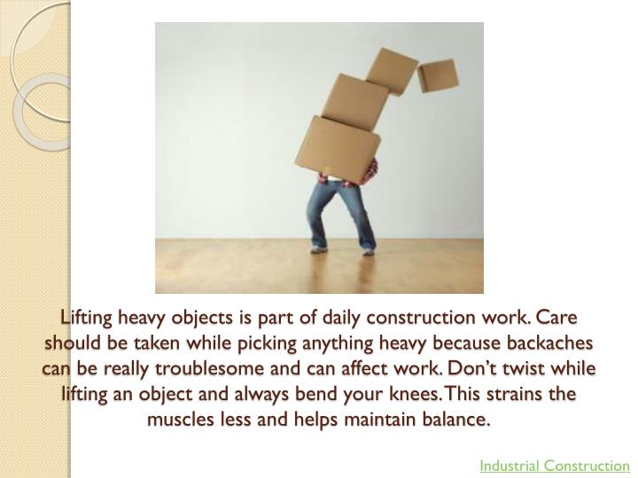 Lifting heavy objects is part of daily construction work. Care should be taken while picking anything heavy because backaches can be really troublesome and can affect work. Don't twist while lifting an object and always bend your knees. This strains the muscles less and helps maintain balance.