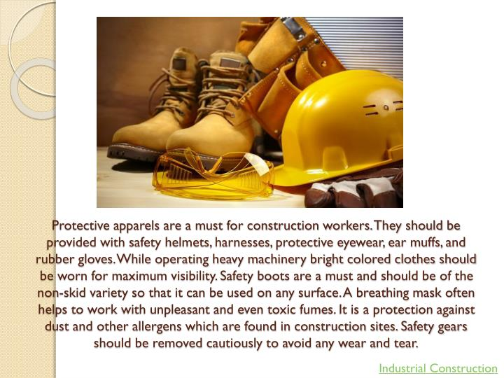 Protective apparels are a must for construction workers. They should be provided with safety helmets, harnesses, protective eyewear, ear muffs, and rubber gloves. While operating heavy machinery bright colored clothes should be worn for maximum visibility. Safety boots are a must and should be of the non-skid variety so that it can be used on any surface. A breathing mask often helps to work with unpleasant and even toxic fumes. It is a protection against dust and other allergens which are found in construction sites. Safety gears should be removed cautiously to avoid any wear and tear.