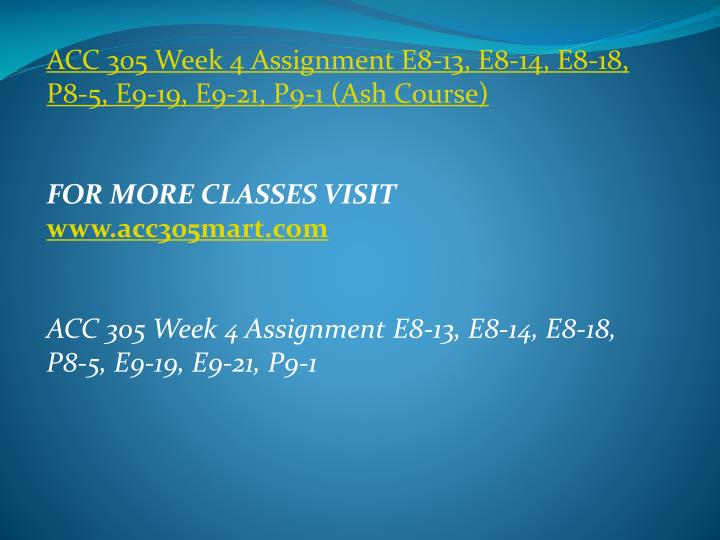 ACC 305 Week 4 Assignment E8-13, E8-14, E8-18, P8-5, E9-19, E9-21, P9-1 (Ash Course)