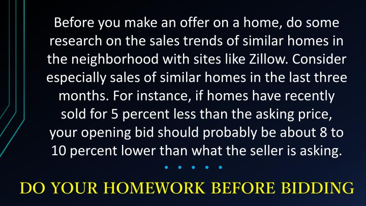 Before you make an offer on a home, do some research on the sales trends of similar homes in the neighborhood with sites like Zillow. Consider especially sales of similar homes in the last three months. For instance, if homes have recently sold for 5 percent less than the asking price, your opening bid should probably be about 8 to 10 percent lower than what the seller is asking.