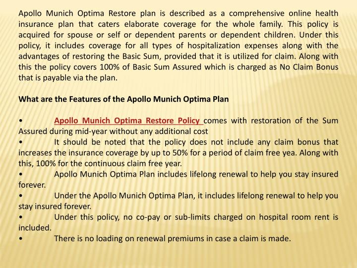 Apollo Munich Optima Restore plan is described as a comprehensive online health insurance plan that caters elaborate coverage for the whole family. This policy is acquired for spouse or self or dependent parents or dependent children. Under this policy, it includes coverage for all types of hospitalization expenses along with the advantages of restoring the Basic Sum, provided that it is utilized for claim. Along with this the policy covers 100% of Basic Sum Assured which is charged as No Claim Bonus that is payable via the plan.