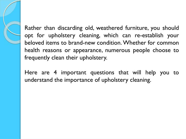 Rather than discarding old, weathered furniture, you should opt for upholstery cleaning, which can r...
