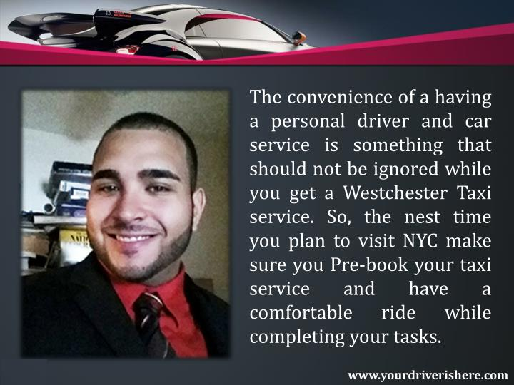 The convenience of a having a personal driver and car service is something that should not be ignored while you get a Westchester Taxi service. So, the nest time you plan to visit NYC make sure you Pre-book your taxi service and have a comfortable ride while completing your tasks.