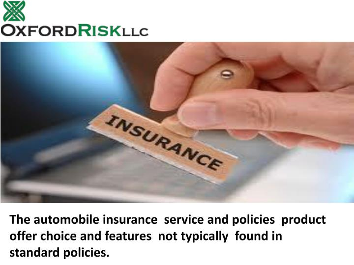 The automobile insurance  service and policies  product offer choice and features  not typically  found in standard policies.