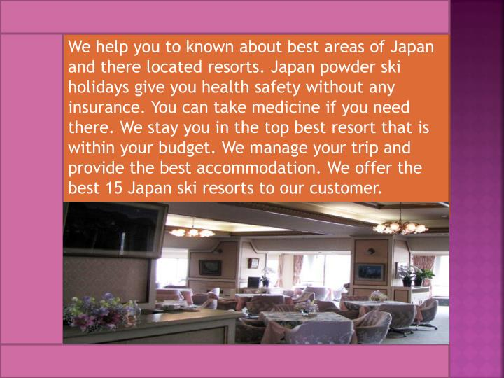 We help you to known about best areas of Japan and there located resorts. Japan powder ski holidays give you health safety without any insurance. You can take medicine if you need there. We stay you in the top best resort that is within your budget. We manage your trip and provide the best accommodation. We offer the best 15 Japan ski resorts to our customer.