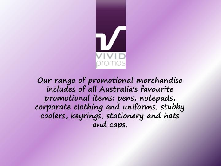 Our range of promotional merchandise includes of all Australia's favourite promotional items: pens, notepads, corporate clothing and uniforms, stubby coolers, keyrings, stationery and hats and caps.