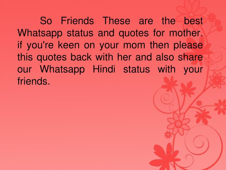 So Friends These are the best Whatsapp status and quotes for mother. if you're keen on your mom then please this quotes back with her and also share our Whatsapp Hindi status with your friends.