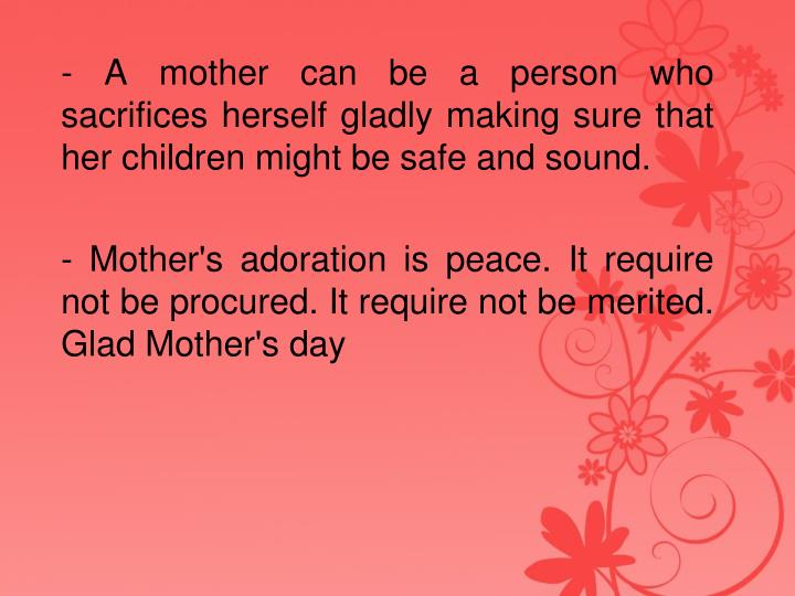 - A mother can be a person who sacrifices herself gladly making sure that her children might be safe and sound.