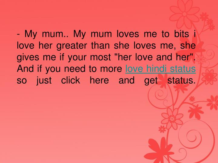 - My mum.. My mum loves me to bits