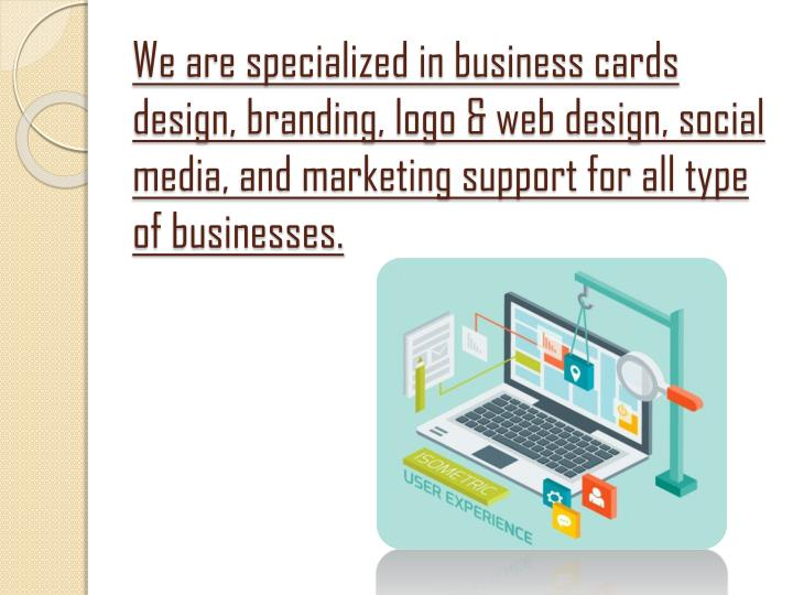 We are specialized in business cards design, branding, logo & web design, social media, and marketing support for all type of businesses.