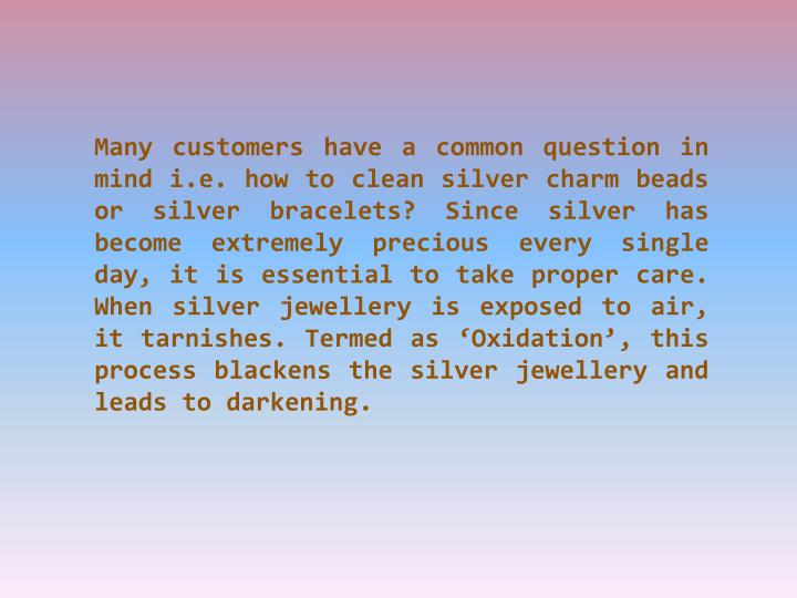 Many customers have a common question in mind i.e. how to clean silver charm beads or silver bracelets? Since silver has become extremely precious every single day, it is essential to take proper care. When silver jewellery is exposed to air, it tarnishes. Termed as 'Oxidation', this process blackens the silver jewellery and leads to darkening.