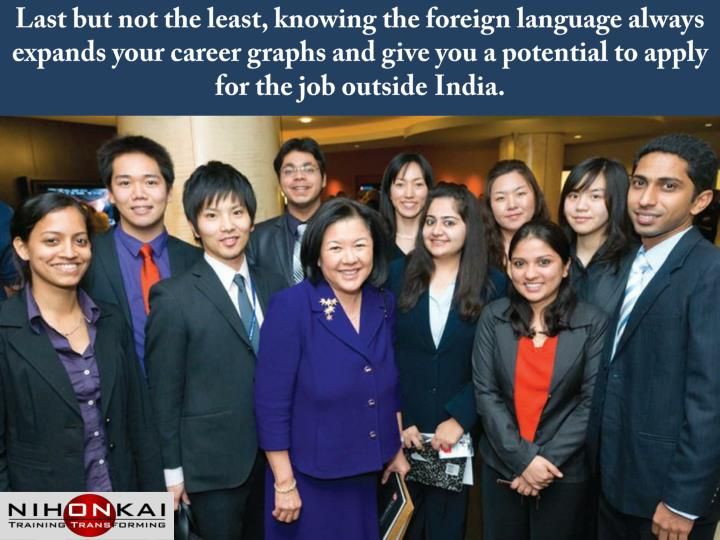 Last but not the least, knowing the foreign language always expands your career graphs and give you a potential to apply for the job outside India.