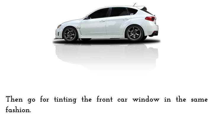 Then go for tinting the front car window in the same fashion.