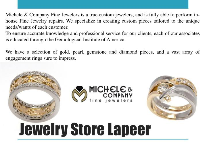 Michele & Company Fine Jewelers is a true custom jewelers, and is fully able to perform in-house Fine Jewelry repairs. We specialize in creating custom pieces tailored to the unique needs/wants of each customer.