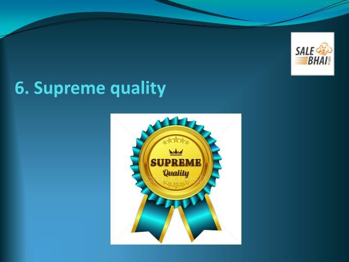 6. Supreme quality