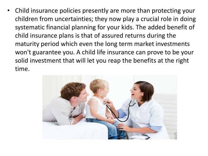 Child insurance policies presently are more than protecting your children from uncertainties; they now play a crucial role in doing systematic financial planning for your kids. The added benefit of child insurance plans is that of assured returns during the maturity period which even the long term market investments won't guarantee you. A child life insurance can prove to be your solid investment that will let you reap the benefits at the right time.