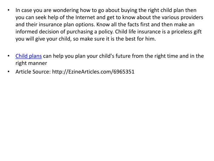 In case you are wondering how to go about buying the right child plan then you can seek help of the Internet and get to know about the various providers and their insurance plan options. Know all the facts first and then make an informed decision of purchasing a policy. Child life insurance is a priceless gift you will give your child, so make sure it is the best for him.
