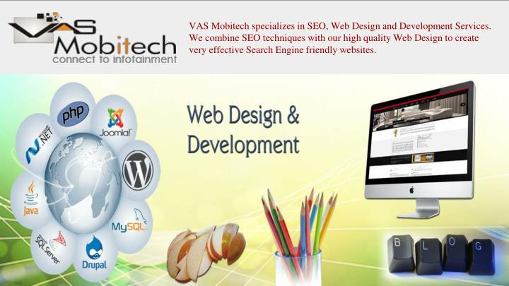 VAS Mobitech specializes in SEO, Web Design and Development Services. We combine SEO techniques with our high quality Web Design to create very effective Search Engine friendly websites.